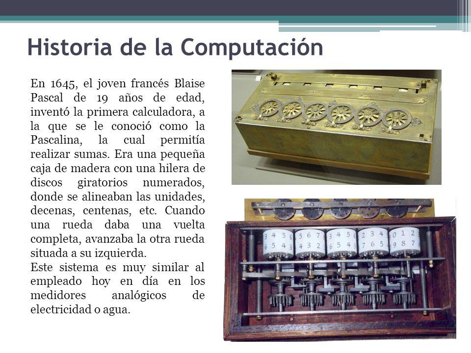 Historia de la Computación En 1645, el joven francés Blaise Pascal de 19 años de edad, inventó la primera calculadora, a la que se le conoció como la