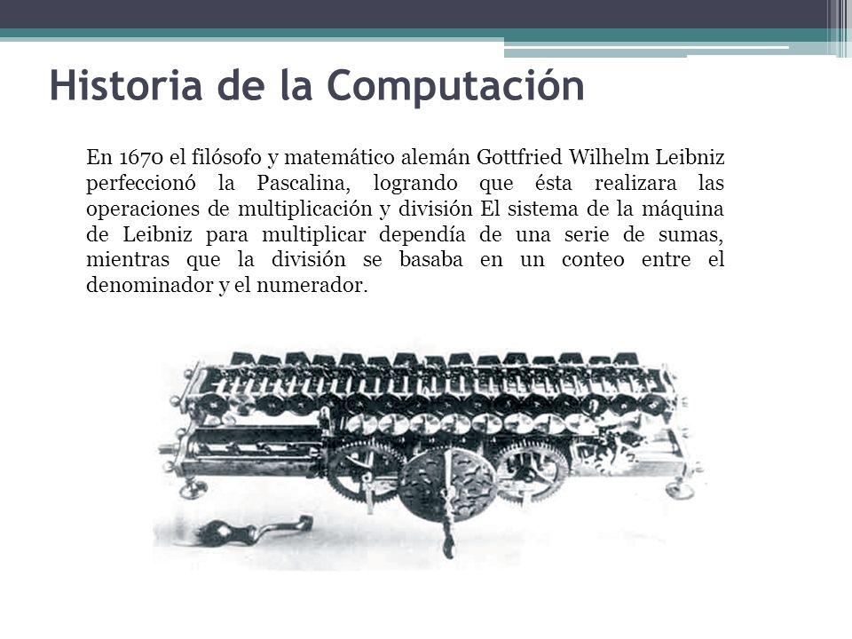 Historia de la Computación En 1670 el filósofo y matemático alemán Gottfried Wilhelm Leibniz perfeccionó la Pascalina, logrando que ésta realizara las