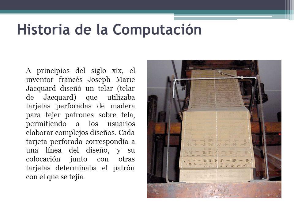 Historia de la Computación A principios del siglo xix, el inventor francés Joseph Marie Jacquard diseñó un telar (telar de Jacquard) que utilizaba tar