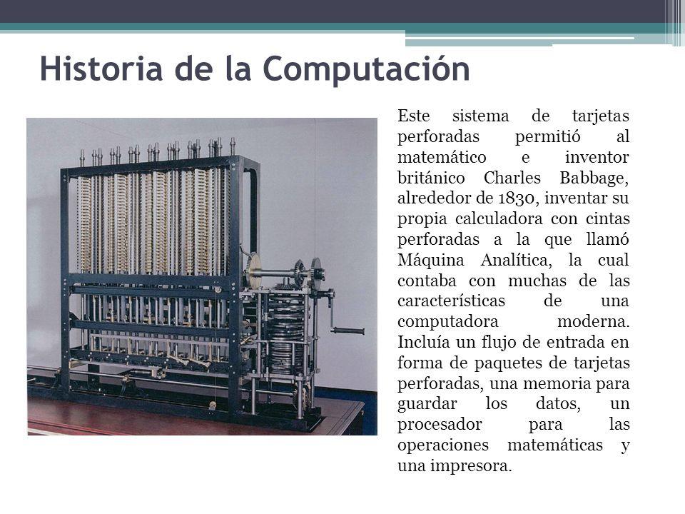Historia de la Computación Este sistema de tarjetas perforadas permitió al matemático e inventor británico Charles Babbage, alrededor de 1830, inventa