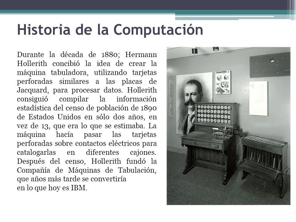 Historia de la Computación Durante la década de 1880; Hermann Hollerith concibió la idea de crear la máquina tabuladora, utilizando tarjetas perforada