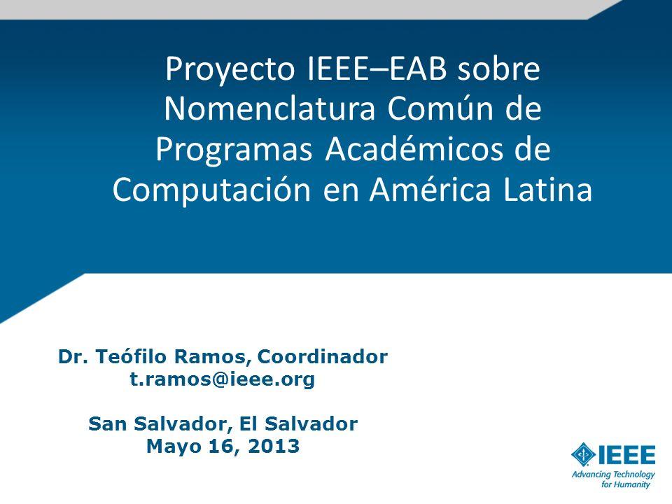 Proyecto IEEE–EAB sobre Nomenclatura Común de Programas Académicos de Computación en América Latina Dr. Teófilo Ramos, Coordinador t.ramos@ieee.org Sa