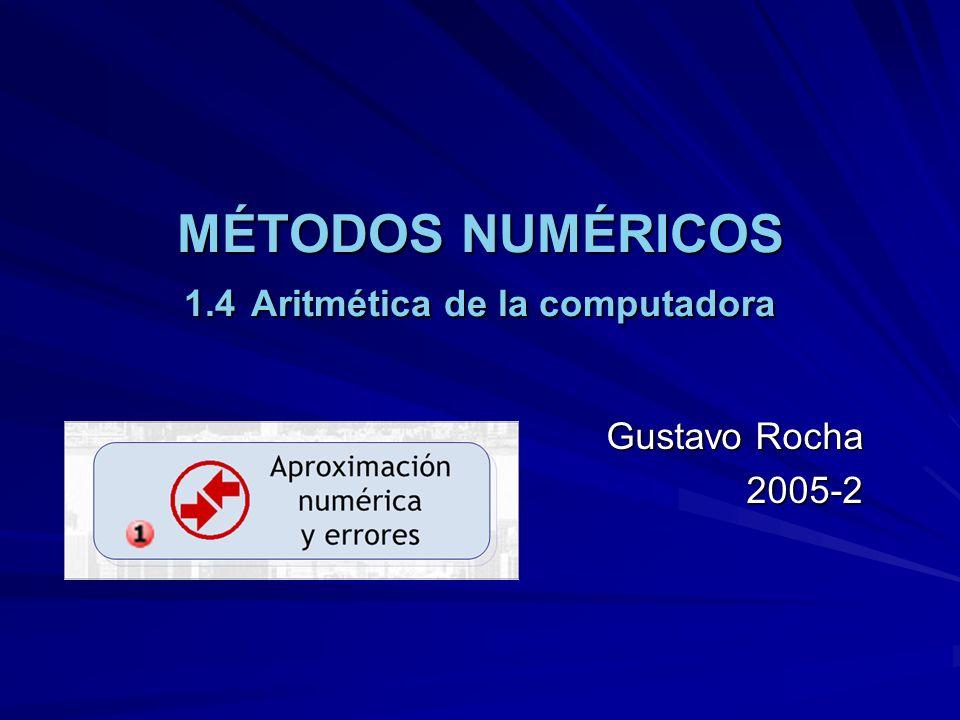 MÉTODOS NUMÉRICOS 1.4 Aritmética de la computadora Gustavo Rocha 2005-2