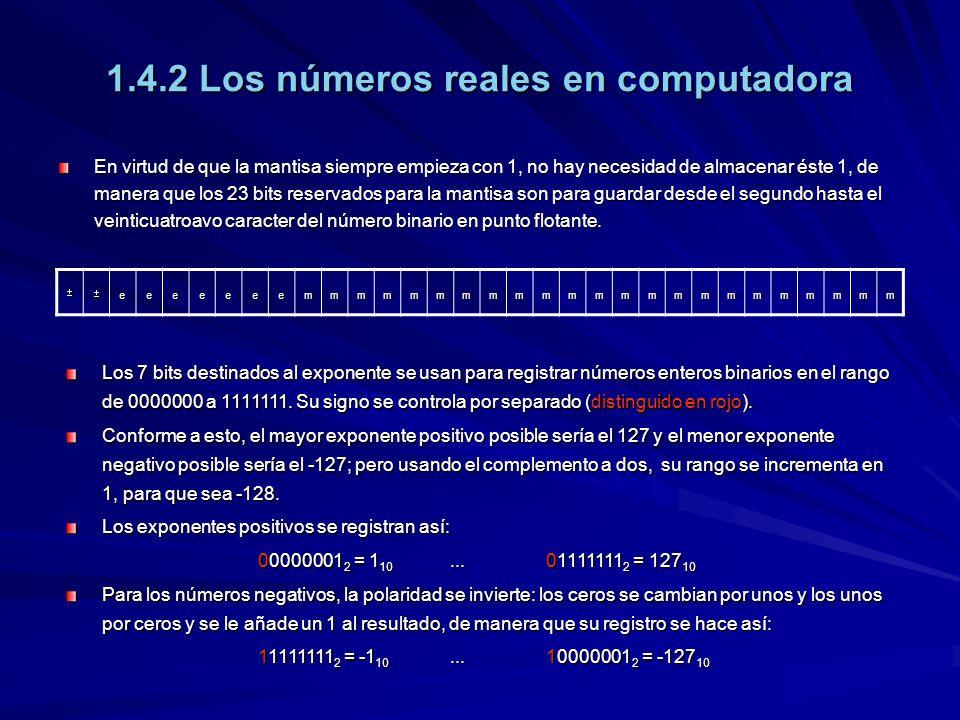 1.4.2 Los números reales en computadora En virtud de que la mantisa siempre empieza con 1, no hay necesidad de almacenar éste 1, de manera que los 23