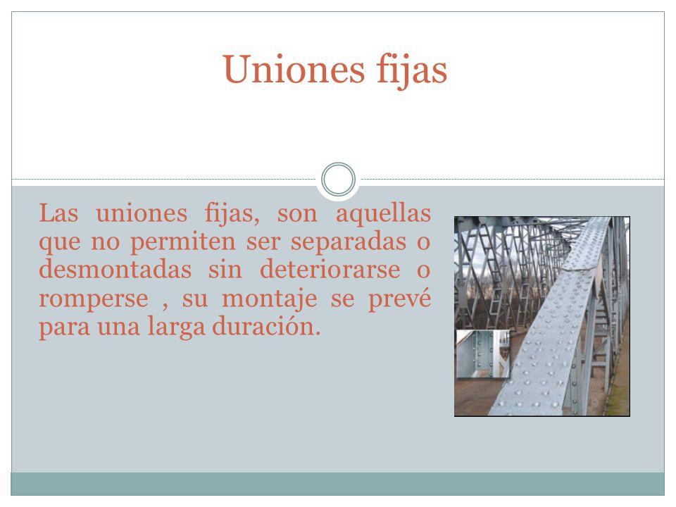 Uniones fijas Las uniones fijas, son aquellas que no permiten ser separadas o desmontadas sin deteriorarse o romperse, su montaje se prevé para una la