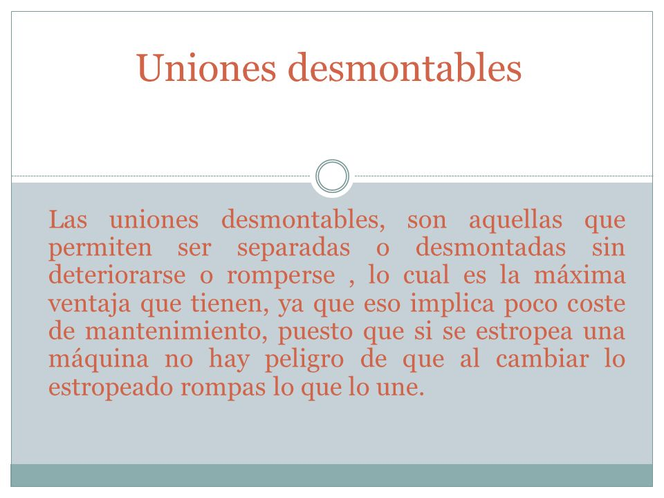 Uniones desmontables Las uniones desmontables, son aquellas que permiten ser separadas o desmontadas sin deteriorarse o romperse, lo cual es la máxima