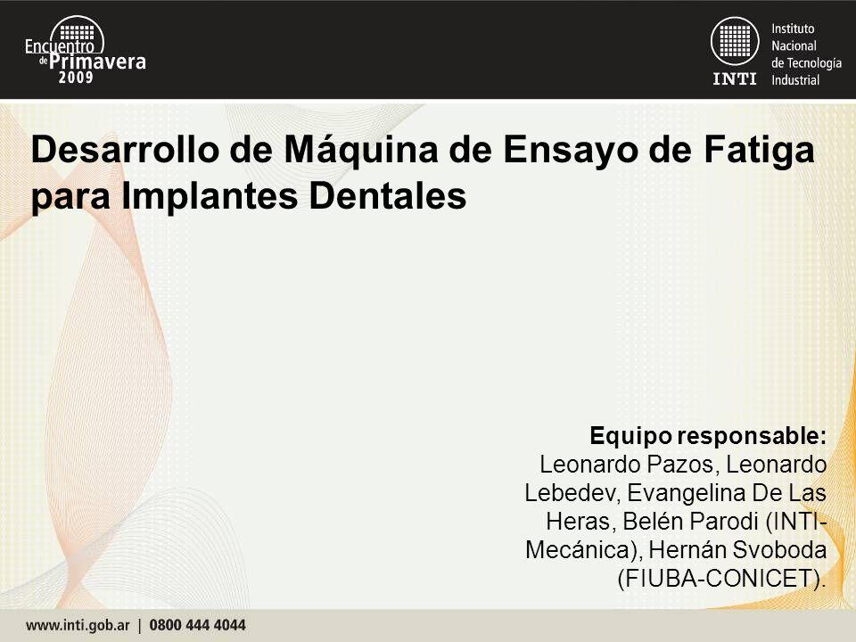 Desarrollo de Máquina de Ensayo de Fatiga para Implantes Dentales Equipo responsable: Leonardo Pazos, Leonardo Lebedev, Evangelina De Las Heras, Belén
