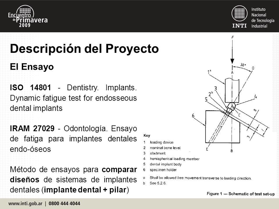 Descripción del Proyecto El Ensayo ISO 14801 - Dentistry. Implants. Dynamic fatigue test for endosseous dental implants IRAM 27029 - Odontología. Ensa