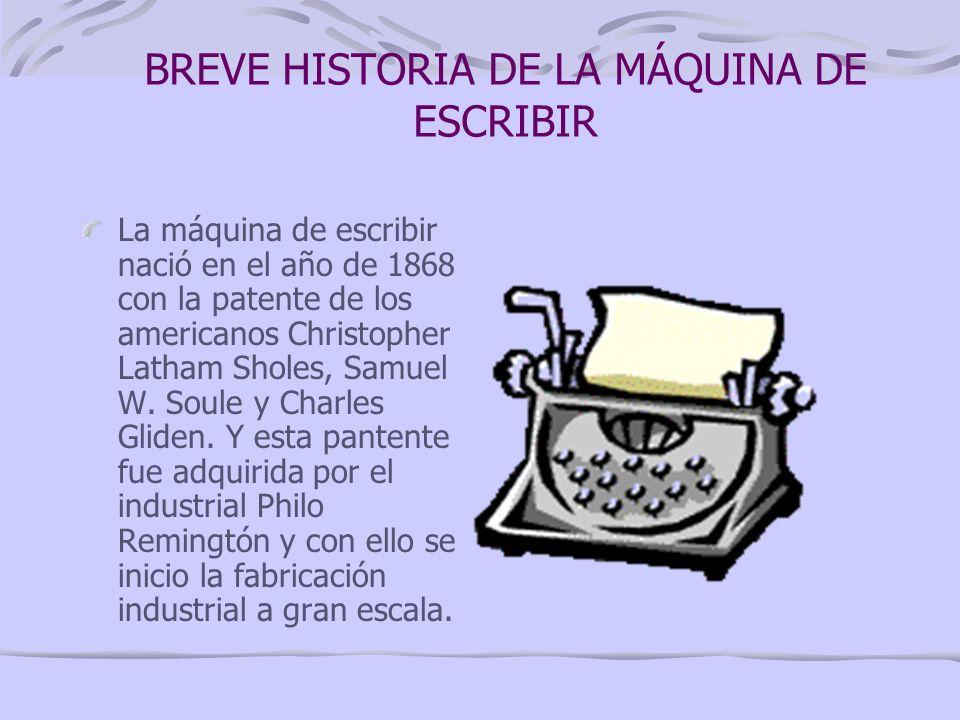 BREVE HISTORIA DE LA MÁQUINA DE ESCRIBIR La máquina de escribir nació en el año de 1868 con la patente de los americanos Christopher Latham Sholes, Samuel W.