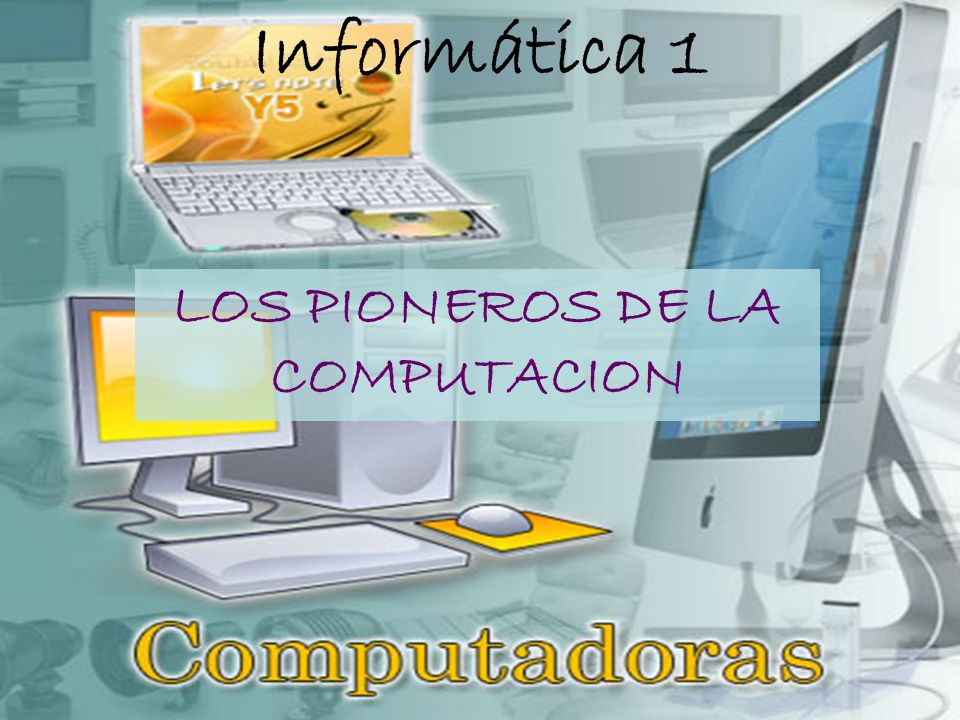 Informática 1 LOS PIONEROS DE LA COMPUTACION
