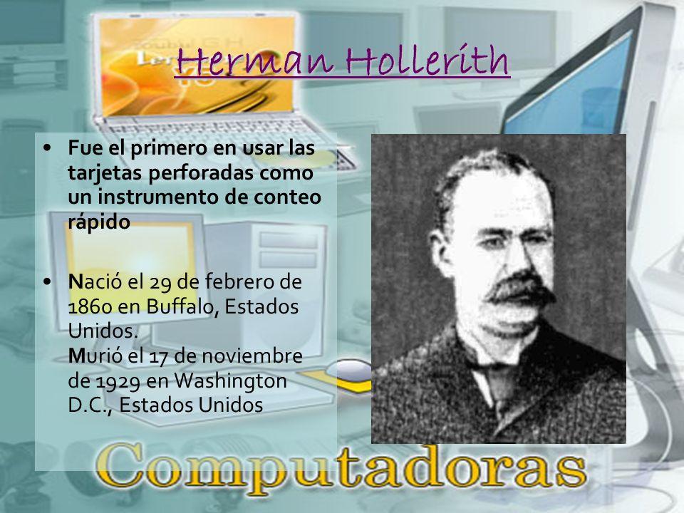 Herman Hollerith Fue el primero en usar las tarjetas perforadas como un instrumento de conteo rápido Nació el 29 de febrero de 1860 en Buffalo, Estados Unidos.