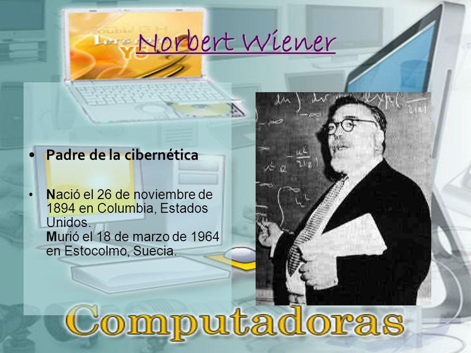 Norbert Wiener Padre de la cibernética Nació el 26 de noviembre de 1894 en Columbia, Estados Unidos.