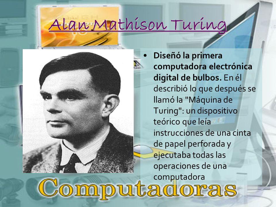 Alan Mathison Turing Diseñó la primera computadora electrónica digital de bulbos.