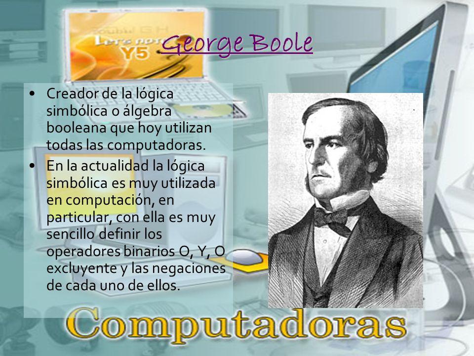 George Boole Creador de la lógica simbólica o álgebra booleana que hoy utilizan todas las computadoras.