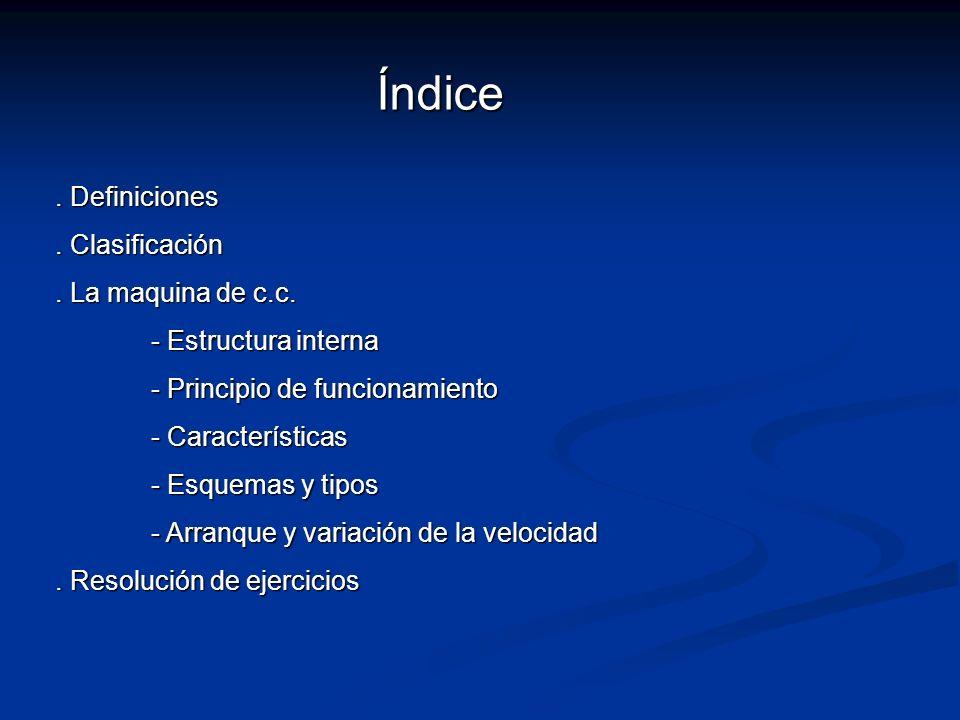 Índice. Definiciones. Clasificación. La maquina de c.c. - Estructura interna - Principio de funcionamiento - Características - Esquemas y tipos - Arra