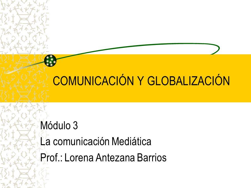 COMUNICACIÓN Y GLOBALIZACIÓN Módulo 3 La comunicación Mediática Prof.: Lorena Antezana Barrios