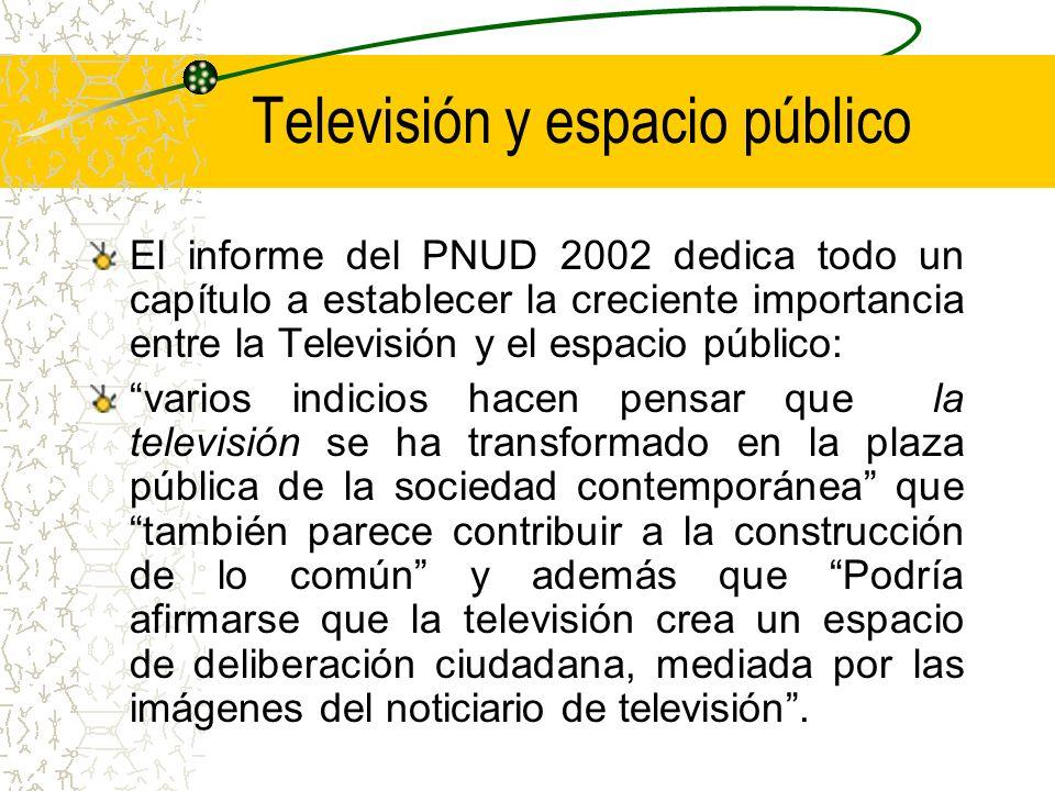 Televisión y espacio público El informe del PNUD 2002 dedica todo un capítulo a establecer la creciente importancia entre la Televisión y el espacio p
