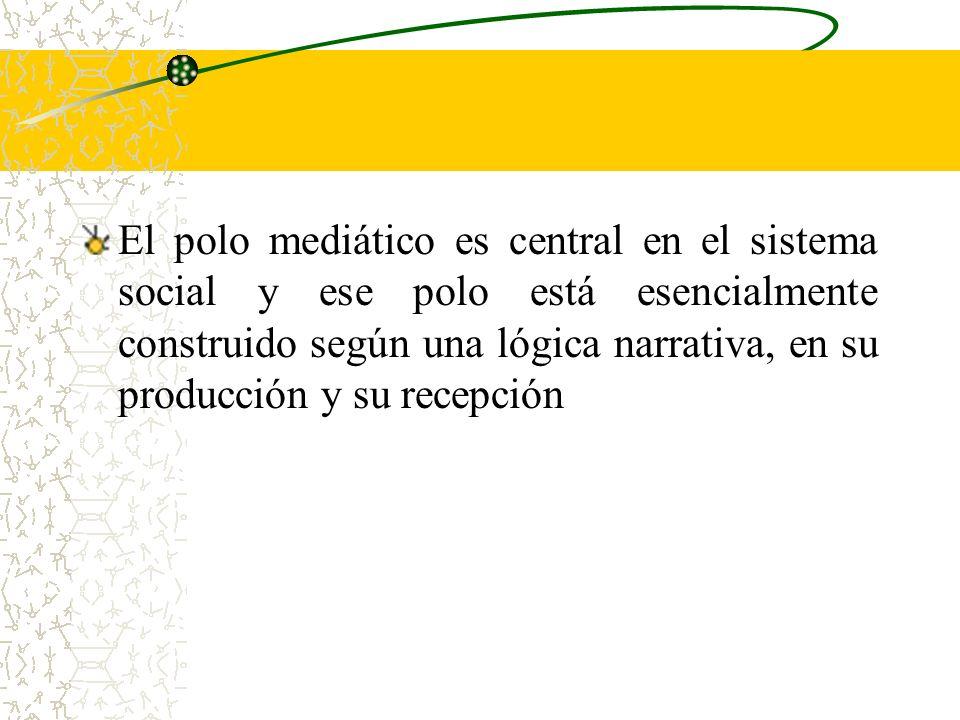 El polo mediático es central en el sistema social y ese polo está esencialmente construido según una lógica narrativa, en su producción y su recepción