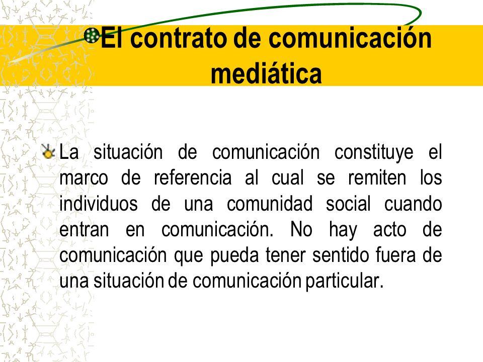El contrato de comunicación mediática La situación de comunicación constituye el marco de referencia al cual se remiten los individuos de una comunida