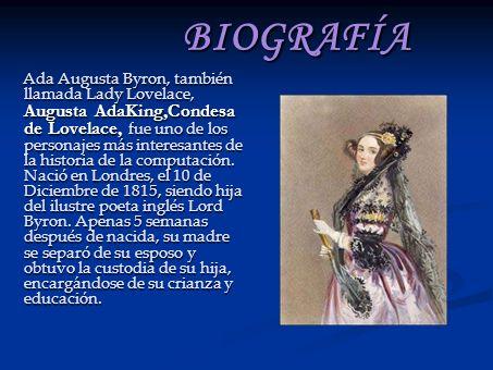 BIOGRAFÍA Ada Augusta Byron, también llamada Lady Lovelace, Augusta AdaKing,Condesa de Lovelace, fue uno de los personajes más interesantes de la historia de la computación.