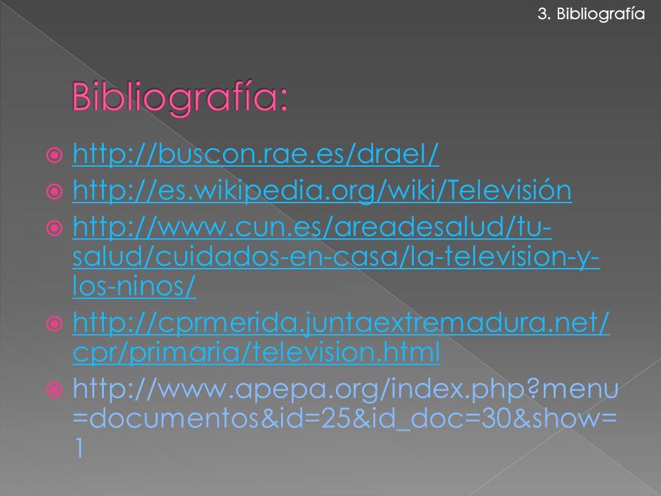 http://buscon.rae.es/draeI/ http://es.wikipedia.org/wiki/Televisión http://www.cun.es/areadesalud/tu- salud/cuidados-en-casa/la-television-y- los-ninos/ http://www.cun.es/areadesalud/tu- salud/cuidados-en-casa/la-television-y- los-ninos/ http://cprmerida.juntaextremadura.net/ cpr/primaria/television.html http://cprmerida.juntaextremadura.net/ cpr/primaria/television.html http://www.apepa.org/index.php?menu =documentos&id=25&id_doc=30&show= 1 3.