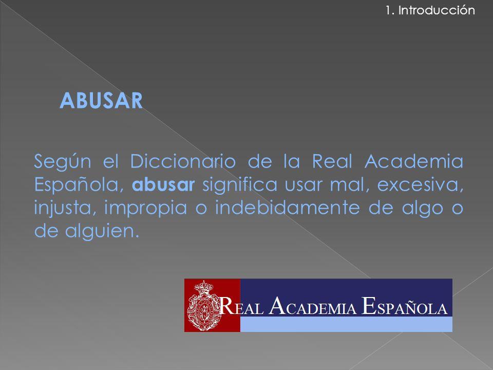ABUSAR Según el Diccionario de la Real Academia Española, abusar significa usar mal, excesiva, injusta, impropia o indebidamente de algo o de alguien.