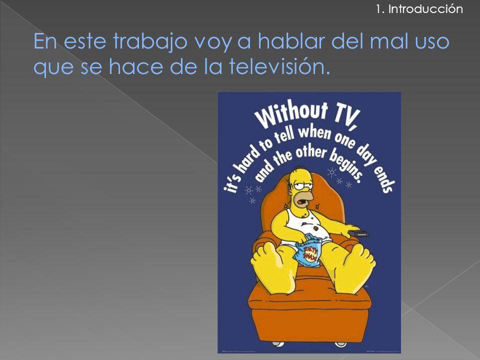 En este trabajo voy a hablar del mal uso que se hace de la televisión. 1. Introducción