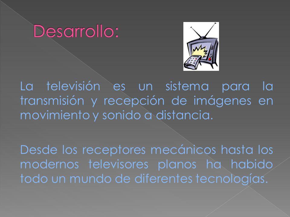 La televisión es un sistema para la transmisión y recepción de imágenes en movimiento y sonido a distancia. Desde los receptores mecánicos hasta los m
