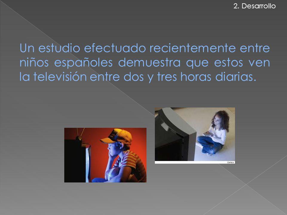 Un estudio efectuado recientemente entre niños españoles demuestra que estos ven la televisión entre dos y tres horas diarias. 2. Desarrollo