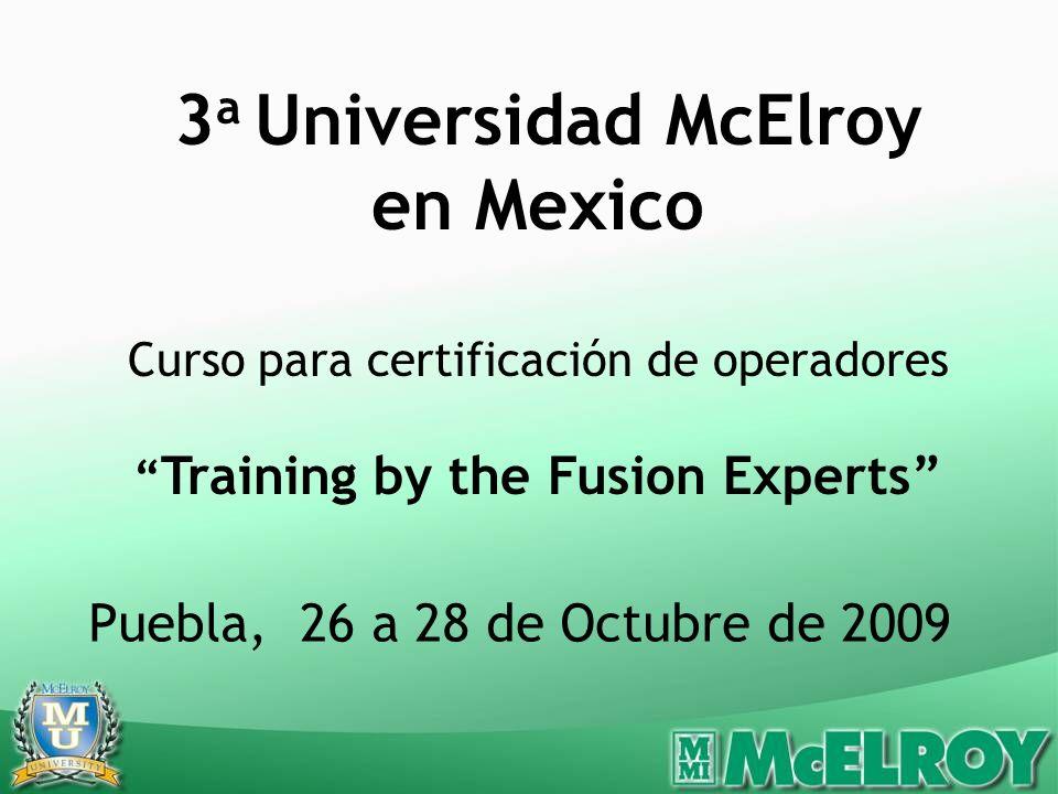 Puebla, 26 a 28 de Octubre de 2009 3 a Universidad McElroy en Mexico Curso para certificación de operadores Training by the Fusion Experts