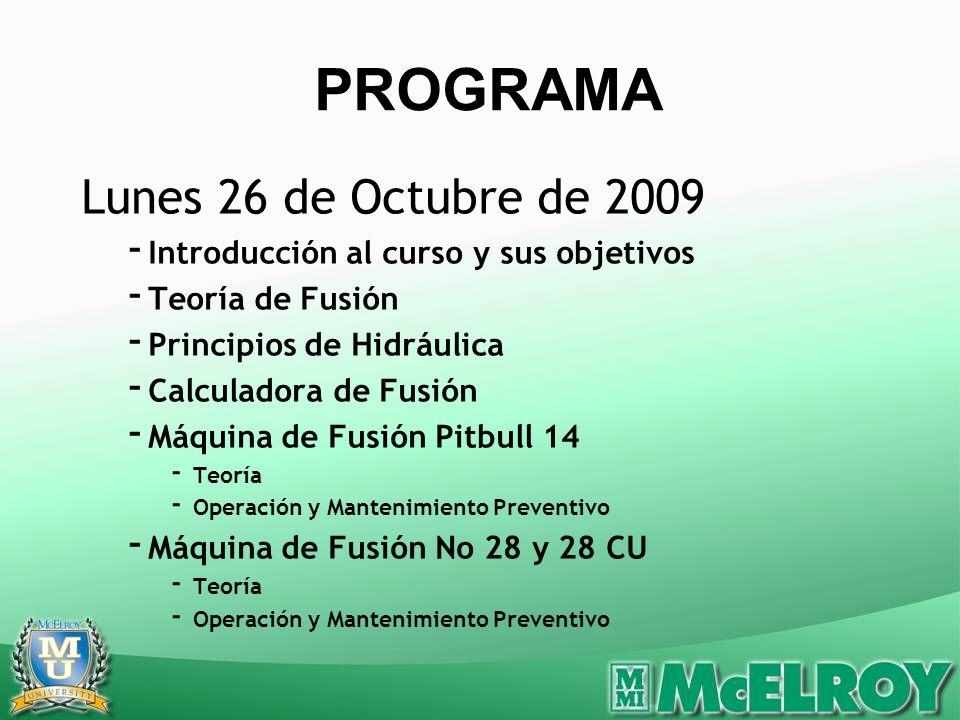 Lunes 26 de Octubre de 2009 - Introducción al curso y sus objetivos - Teoría de Fusión - Principios de Hidráulica - Calculadora de Fusión - Máquina de Fusión Pitbull 14 - Teoría - Operación y Mantenimiento Preventivo - Máquina de Fusión No 28 y 28 CU - Teoría - Operación y Mantenimiento Preventivo PROGRAMA