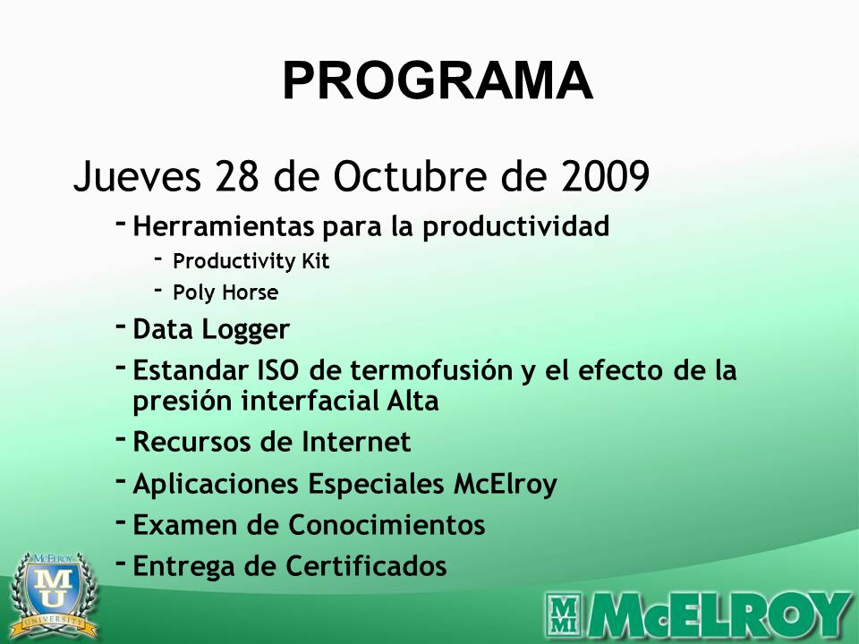 Jueves 28 de Octubre de 2009 - Herramientas para la productividad - Productivity Kit - Poly Horse - Data Logger - Estandar ISO de termofusión y el efecto de la presión interfacial Alta - Recursos de Internet - Aplicaciones Especiales McElroy - Examen de Conocimientos - Entrega de Certificados PROGRAMA
