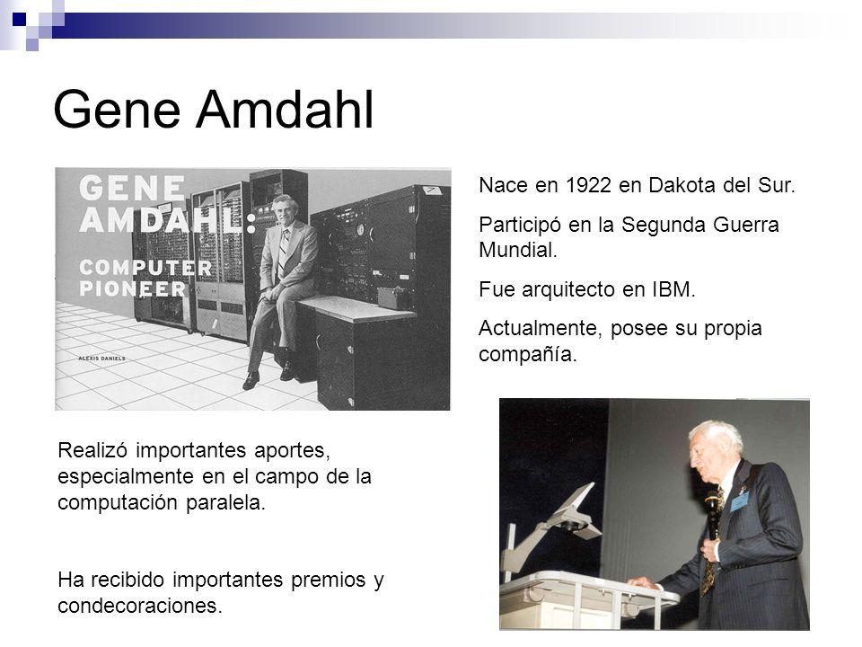 Gene Amdahl Nace en 1922 en Dakota del Sur. Participó en la Segunda Guerra Mundial. Fue arquitecto en IBM. Actualmente, posee su propia compañía. Real