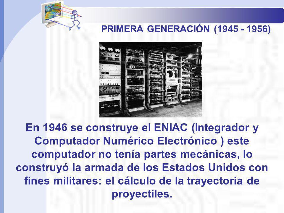 PRIMERA GENERACIÓN (1945 - 1956) En 1946 se construye el ENIAC (Integrador y Computador Numérico Electrónico ) este computador no tenía partes mecánic
