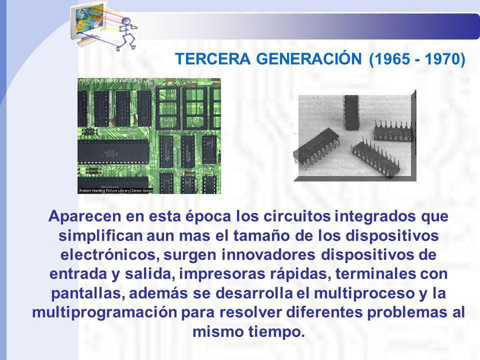 TERCERA GENERACIÓN (1965 - 1970) Aparecen en esta época los circuitos integrados que simplifican aun mas el tamaño de los dispositivos electrónicos, s