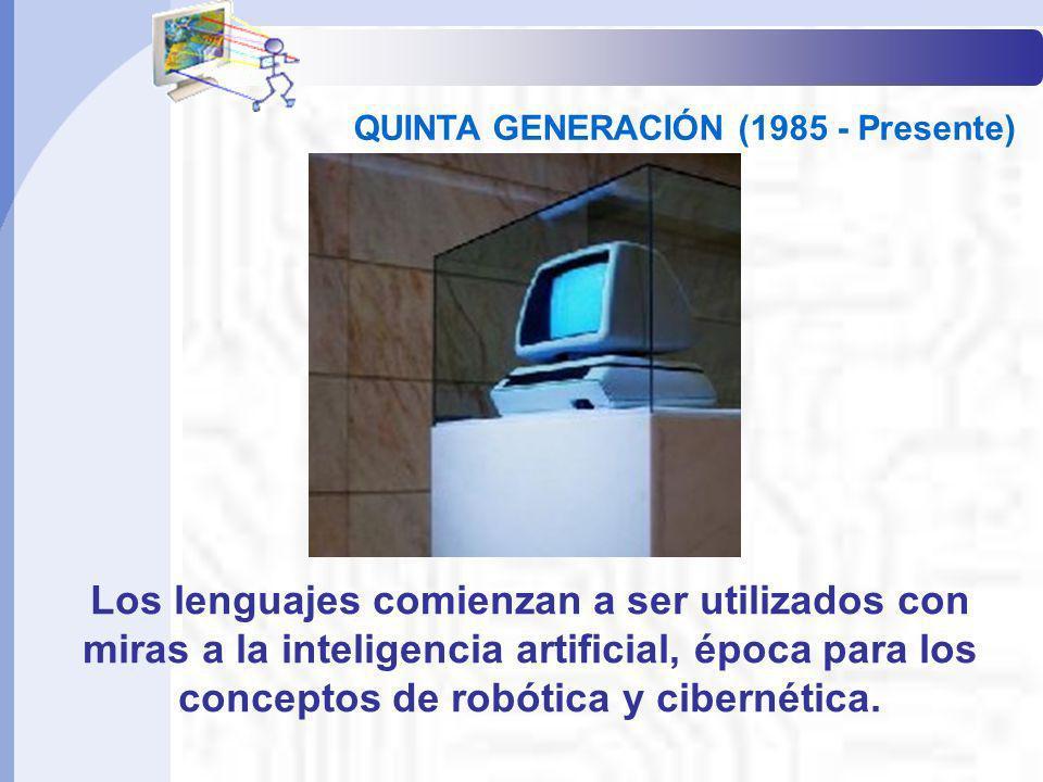 QUINTA GENERACIÓN (1985 - Presente) Los lenguajes comienzan a ser utilizados con miras a la inteligencia artificial, época para los conceptos de robót