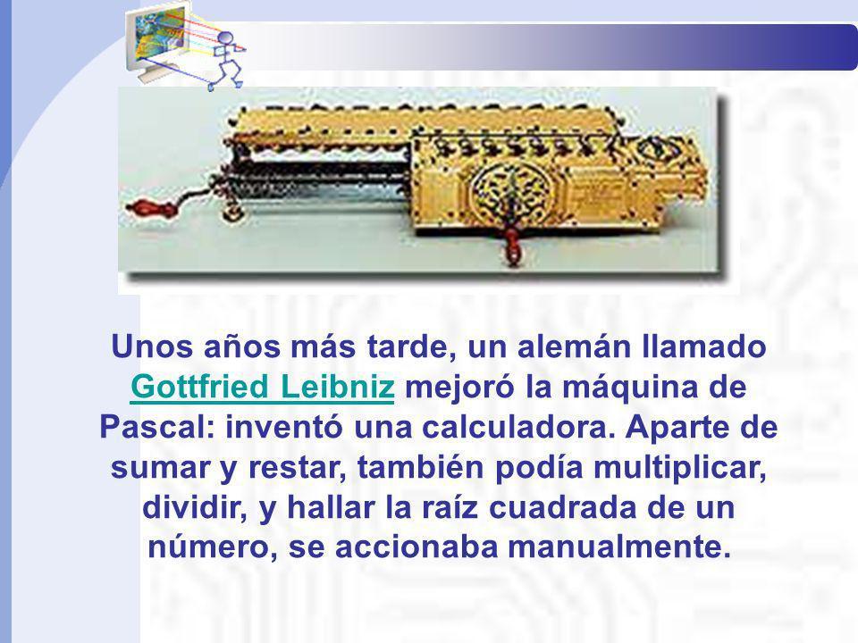 Unos años más tarde, un alemán llamado Gottfried Leibniz mejoró la máquina de Pascal: inventó una calculadora. Aparte de sumar y restar, también podía