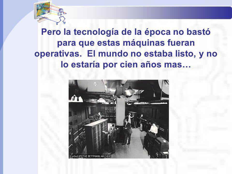 Pero la tecnología de la época no bastó para que estas máquinas fueran operativas. El mundo no estaba listo, y no lo estaría por cien años mas… Inform