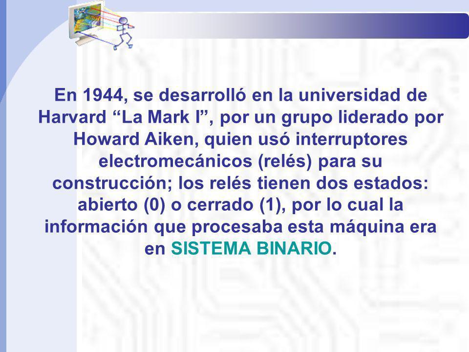 En 1944, se desarrolló en la universidad de Harvard La Mark I, por un grupo liderado por Howard Aiken, quien usó interruptores electromecánicos (relés