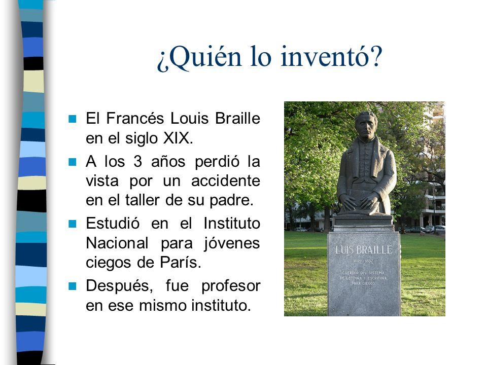 ¿Quién lo inventó? El Francés Louis Braille en el siglo XIX. A los 3 años perdió la vista por un accidente en el taller de su padre. Estudió en el Ins
