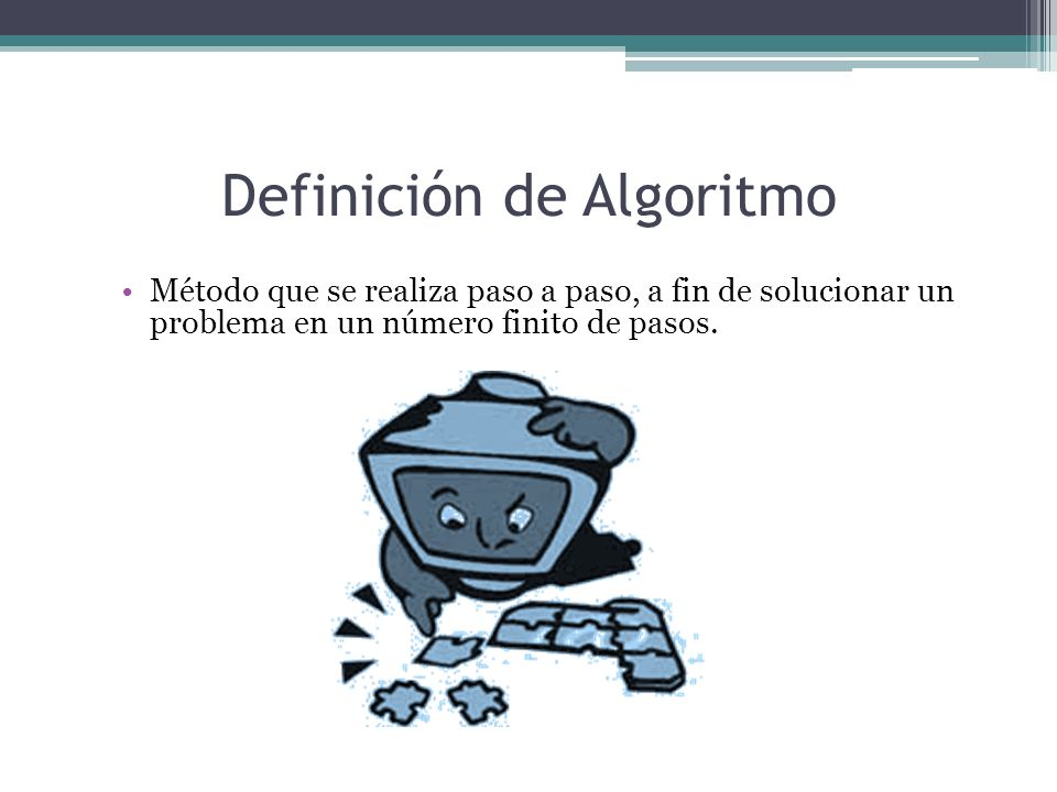 Definición de Algoritmo Método que se realiza paso a paso, a fin de solucionar un problema en un número finito de pasos.