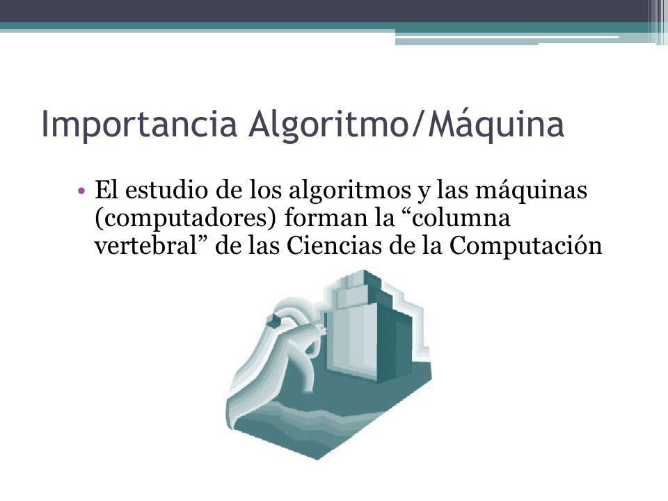 Importancia Algoritmo/Máquina El estudio de los algoritmos y las máquinas (computadores) forman la columna vertebral de las Ciencias de la Computación