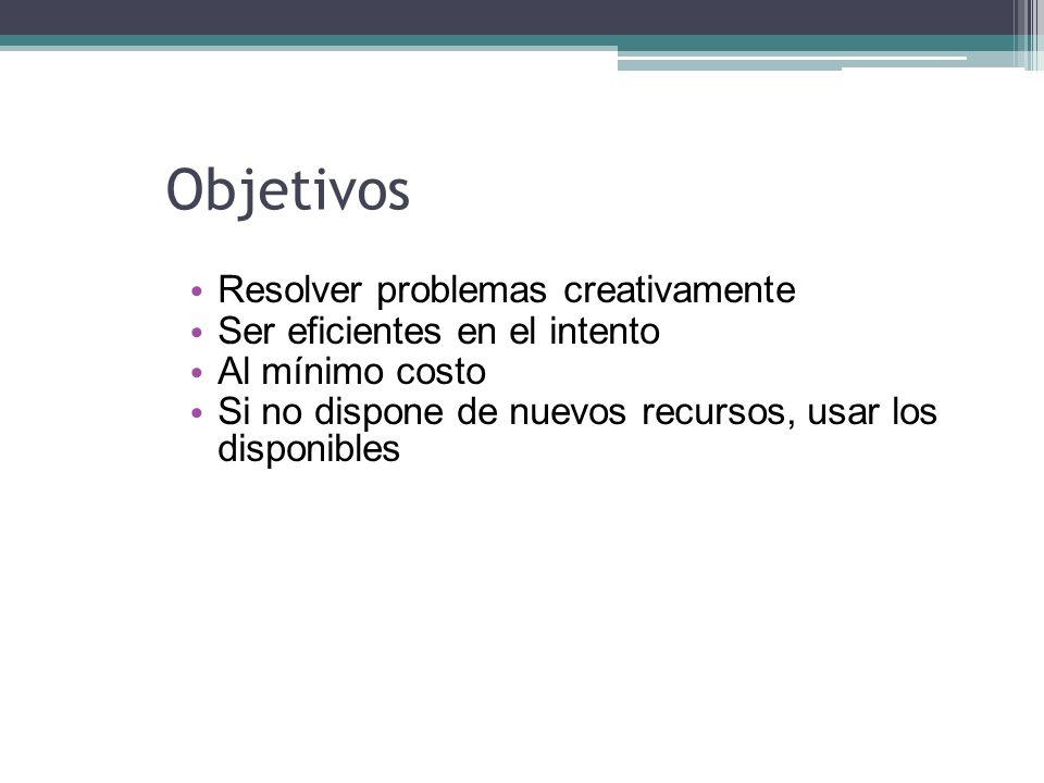 Objetivos Resolver problemas creativamente Ser eficientes en el intento Al mínimo costo Si no dispone de nuevos recursos, usar los disponibles