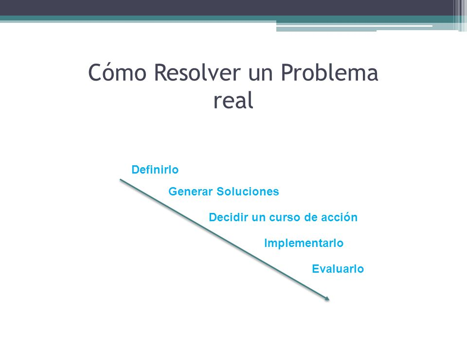 Cómo Resolver un Problema real Definirlo Generar Soluciones Decidir un curso de acción Implementarlo Evaluarlo