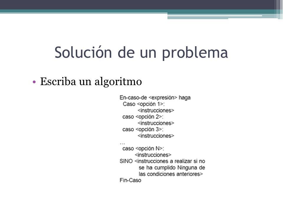 Solución de un problema Escriba un algoritmo