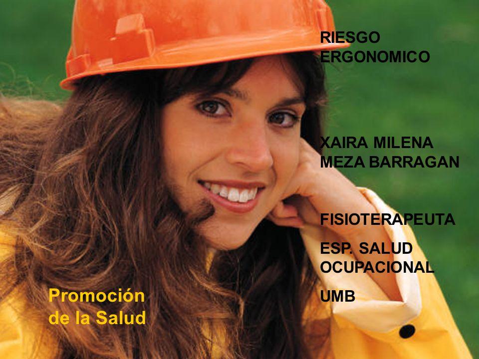Promoción de la Salud RIESGO ERGONOMICO XAIRA MILENA MEZA BARRAGAN FISIOTERAPEUTA ESP. SALUD OCUPACIONAL UMB