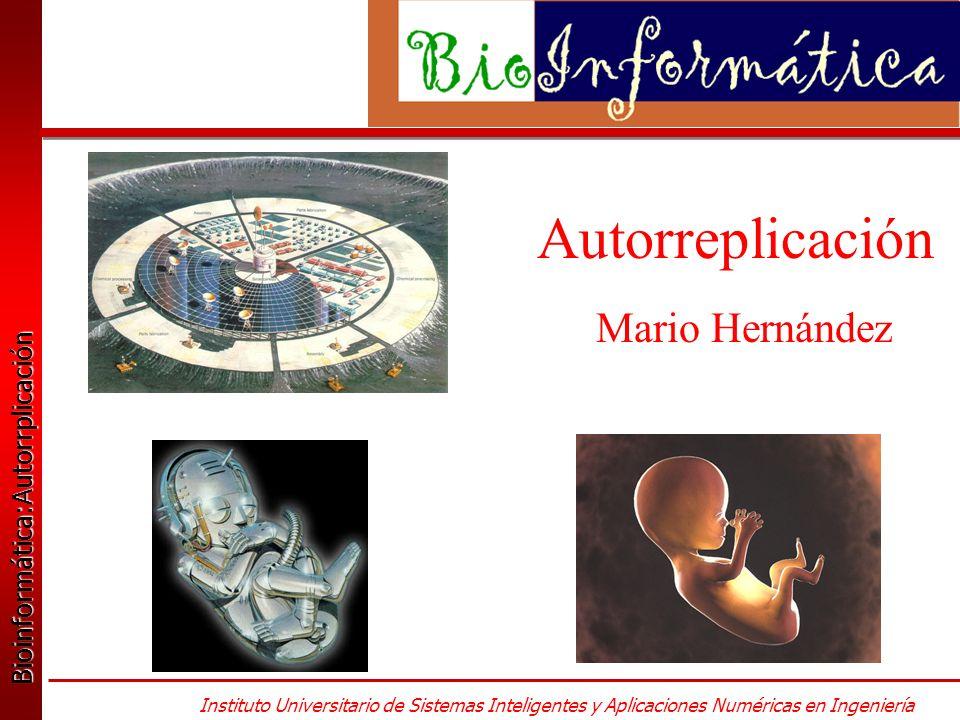 Bioinformática:Autorrplicación Bioinformática:Autorrplicación Instituto Universitario de Sistemas Inteligentes y Aplicaciones Numéricas en Ingeniería Autorreplicación Mario Hernández