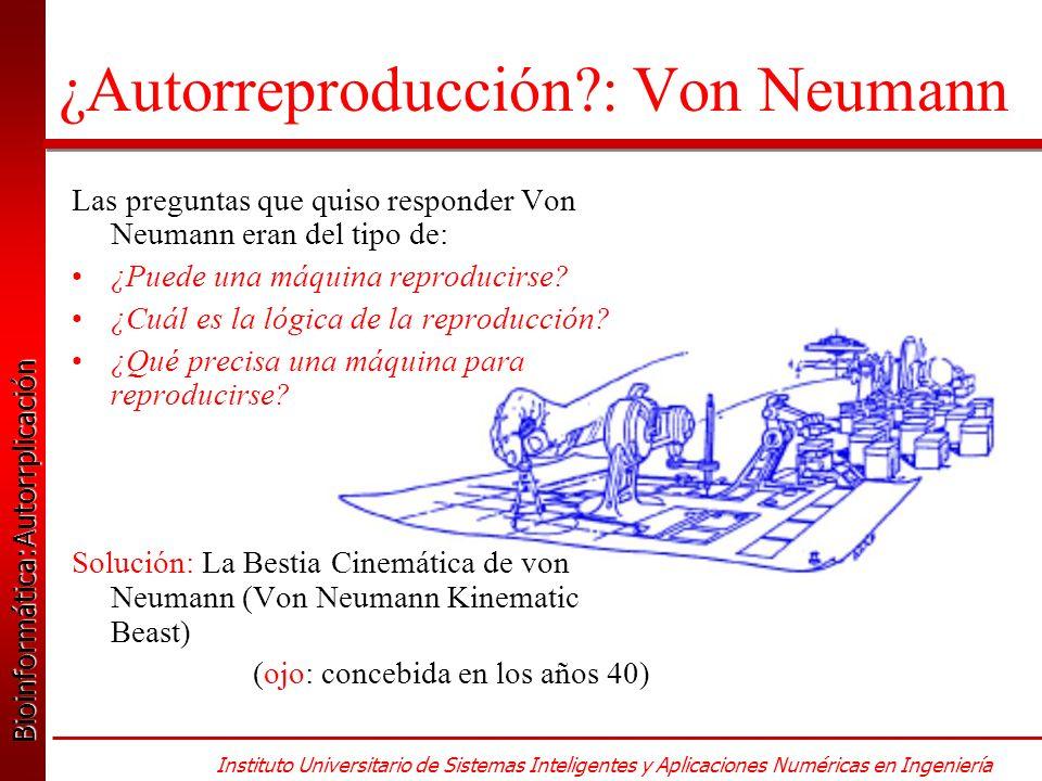 Bioinformática:Autorrplicación Bioinformática:Autorrplicación Instituto Universitario de Sistemas Inteligentes y Aplicaciones Numéricas en Ingeniería ¿Autorreproducción?: Von Neumann Las preguntas que quiso responder Von Neumann eran del tipo de: ¿Puede una máquina reproducirse.
