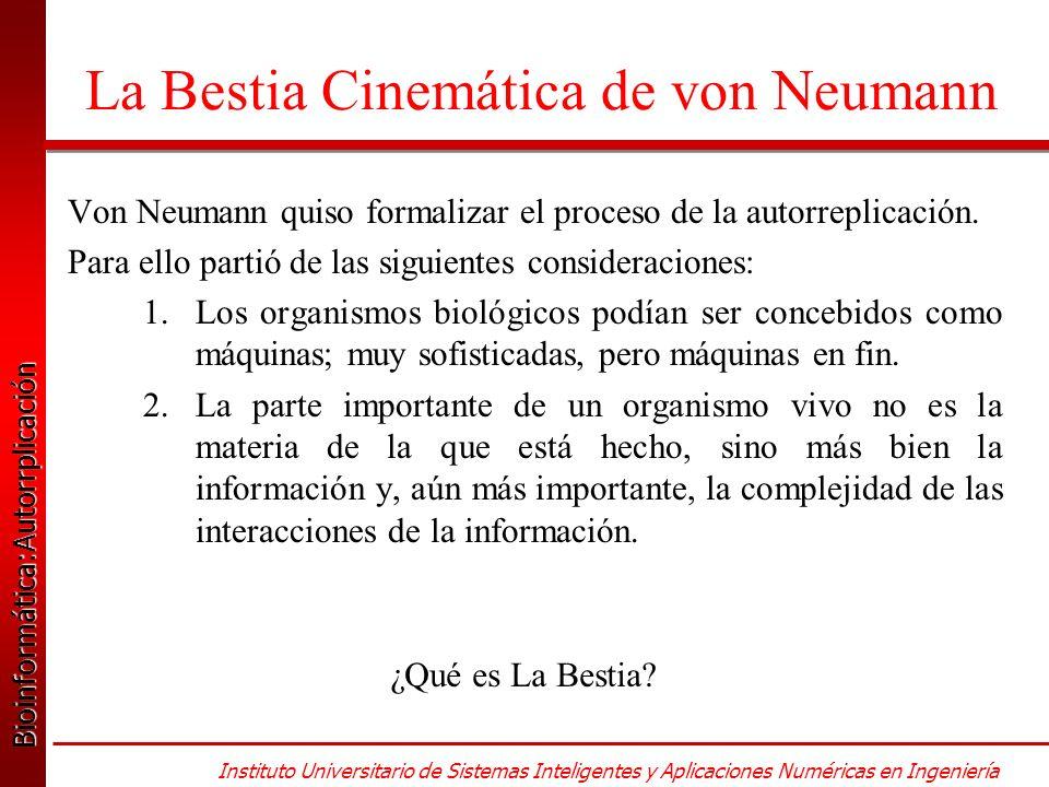 Bioinformática:Autorrplicación Bioinformática:Autorrplicación Instituto Universitario de Sistemas Inteligentes y Aplicaciones Numéricas en Ingeniería La Bestia Cinemática de von Neumann Von Neumann quiso formalizar el proceso de la autorreplicación.