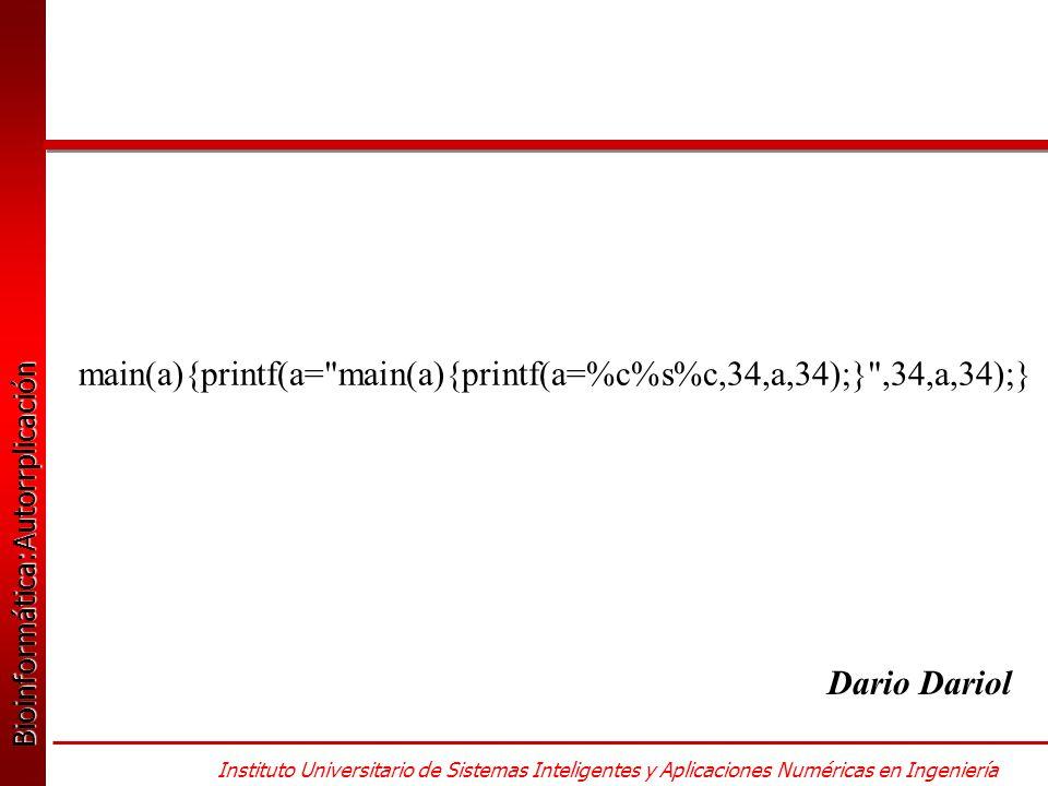 Bioinformática:Autorrplicación Bioinformática:Autorrplicación Instituto Universitario de Sistemas Inteligentes y Aplicaciones Numéricas en Ingeniería main(a){printf(a= main(a){printf(a=%c%s%c,34,a,34);} ,34,a,34);} Dario Dariol